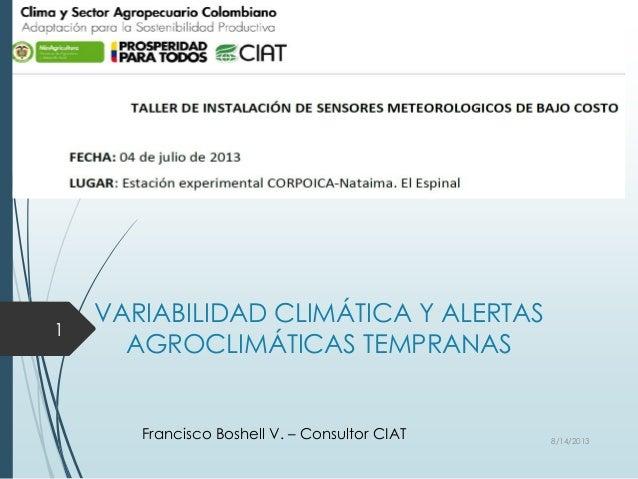 VARIABILIDAD CLIMÁTICA Y ALERTAS AGROCLIMÁTICAS TEMPRANAS Francisco Boshell V. – Consultor CIAT 8/14/2013 1