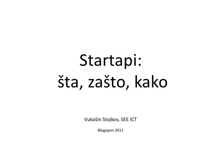 Startapi: <br /> šta, zašto, kako<br />Vukašin Stojkov, SEE ICT<br />Blogopen 2011<br />