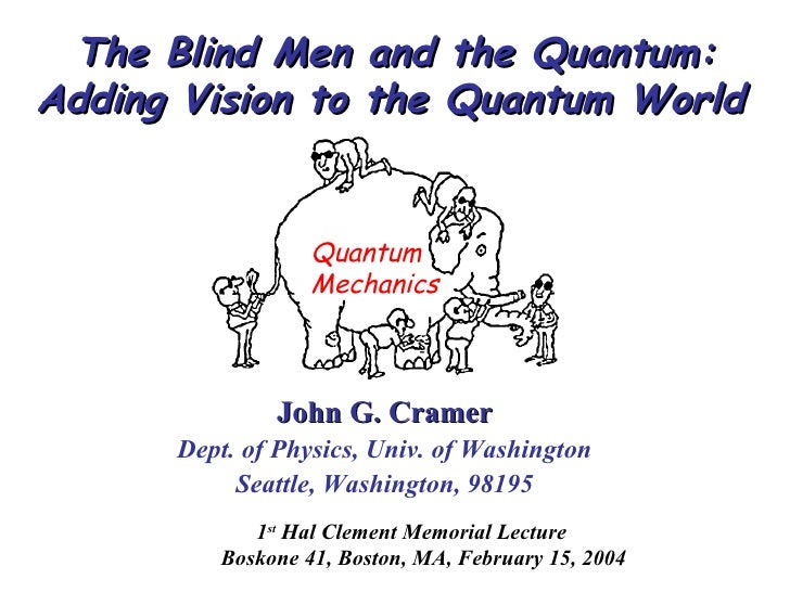 The Blind Men and the Quantum: Adding Vision to the Quantum World   <ul><li>John G. Cramer </li></ul><ul><li>Dept. of Phys...