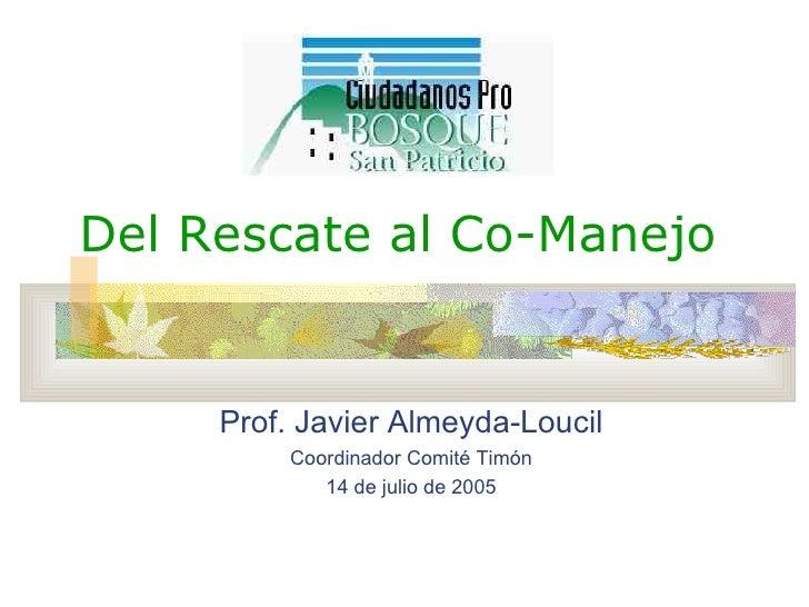 Del Rescate al Co-Manejo Prof. Javier Almeyda-Loucil Coordinador Comit é Timón 14 de julio de 2005