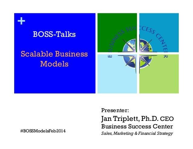 + BOSS-Talks Scalable Business Models  Presenter:  Jan Triplett, Ph.D. CEO #BOSSModelsFeb2014  Business Success Center Sal...