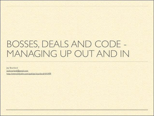 BOSSES, DEALS AND CODE MANAGING UP OUT AND IN Jay Bourland  jay.bourland@gmail.com  http://www.linkedin.com/pub/jay-bour...