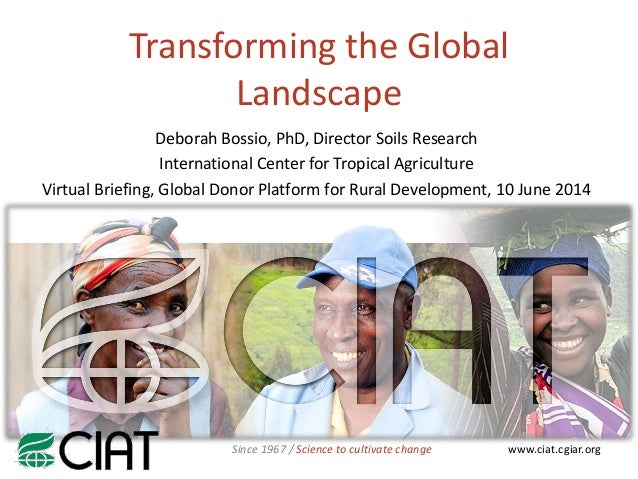 www.ciat.cgiar.orgSince 1967 / Science to cultivate change Transforming the Global Landscape Deborah Bossio, PhD, Director...