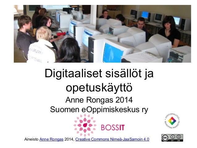 Digitaaliset sisällöt ja opetuskäyttö Anne Rongas 2014 Suomen eOppimiskeskus ry  Aineisto Anne Rongas 2014, Creative Commo...