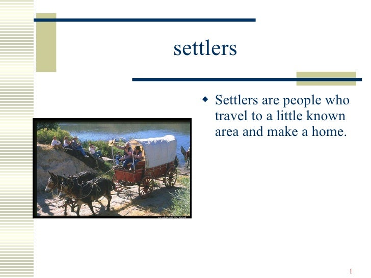settlers <ul><li>Settlers are people who travel to a little known area and make a home. </li></ul>