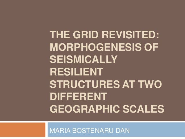 THE GRID REVISITED: MORPHOGENESIS OF SEISMICALLY RESILIENT STRUCTURES AT TWO DIFFERENT GEOGRAPHIC SCALES MARIA BOSTENARU D...