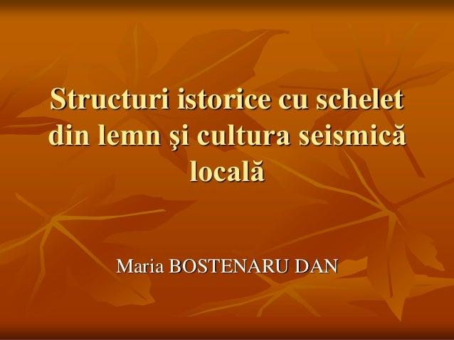 Structuri istorice cu schelet din lemn şi cultura seismică locală Maria BOSTENARU DAN