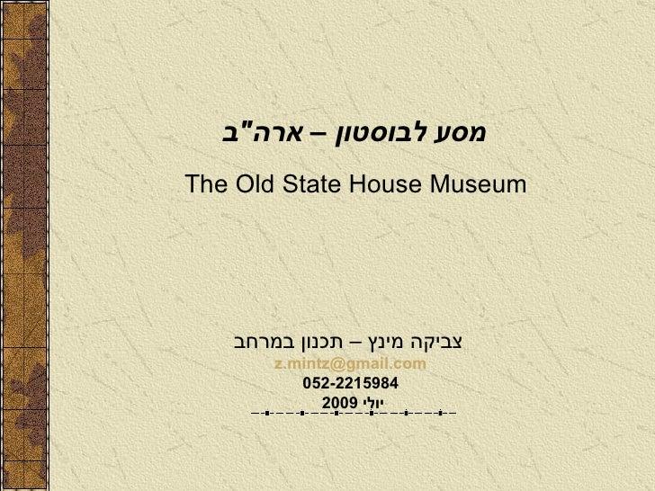 """מסע לבוסטון – ארה """" ב   The Old State House Museum צביקה מינץ – תכנון במרחב   [email_address] 052-2215984 יולי  2009"""