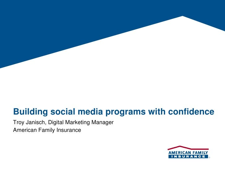 Building social media programs with confidence Troy Janisch, Digital Marketing Manager American Family Insurance