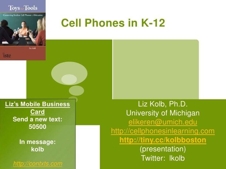 Cell Phones in K-12<br />Liz Kolb, Ph.D.<br />University of Michigan<br />elikeren@umich.edu<br />http://cellphonesinlearn...