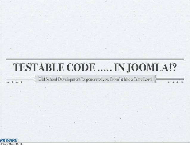 TESTABLE CODE ..... IN JOOMLA!?                       Old School Development Regenerated, or, Doin' it like a Time LordFri...