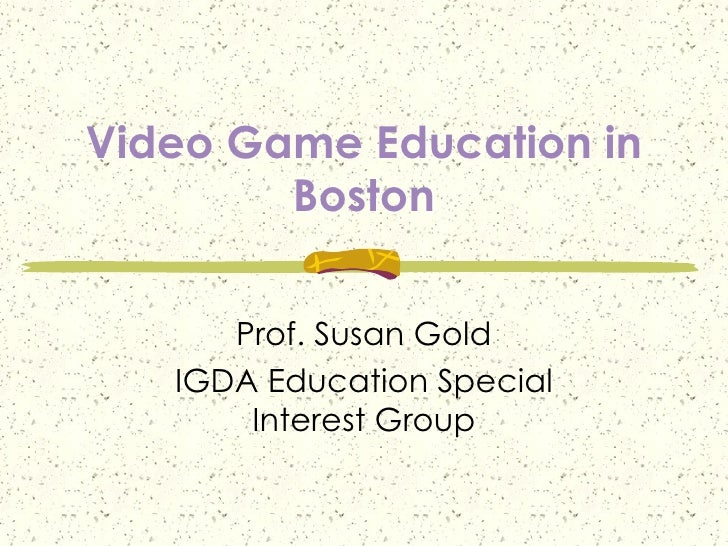 Video Game Education in Boston Prof. Susan Gold IGDA Education Special Interest Group