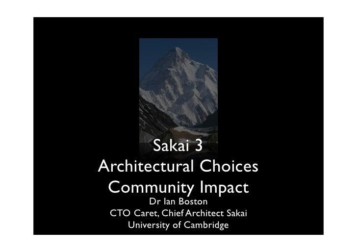 Sakai 3 ArchitecturalChoices  CommunityImpact         Dr Ian Boston  CTO Caret, Chief Architect Sakai     University of...