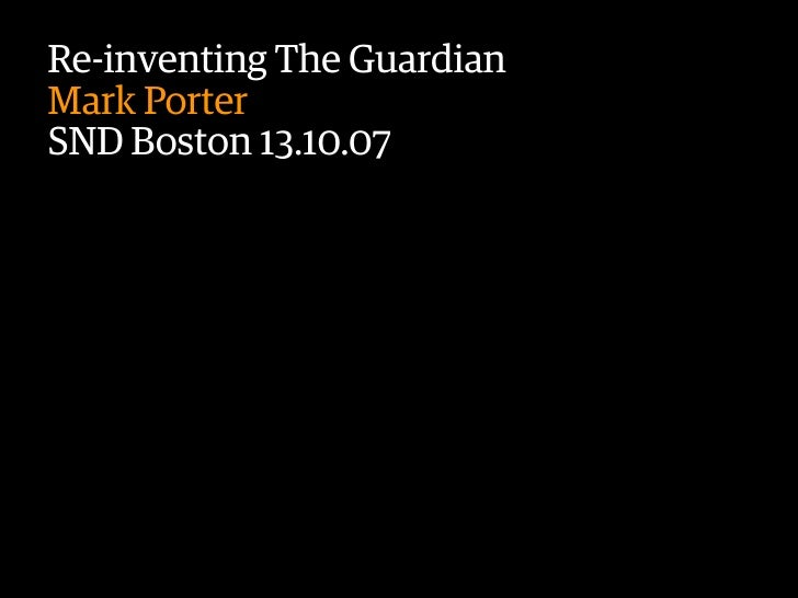 Re-inventing The Guardian Mark Porter SND Boston 13.10.07                    Text