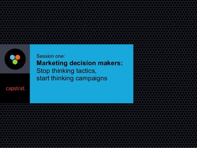 Marketing Decision Makers: Stop Thinking Tactics, Start Thinking Campaigns - 2014 AMA Marketing Workshop