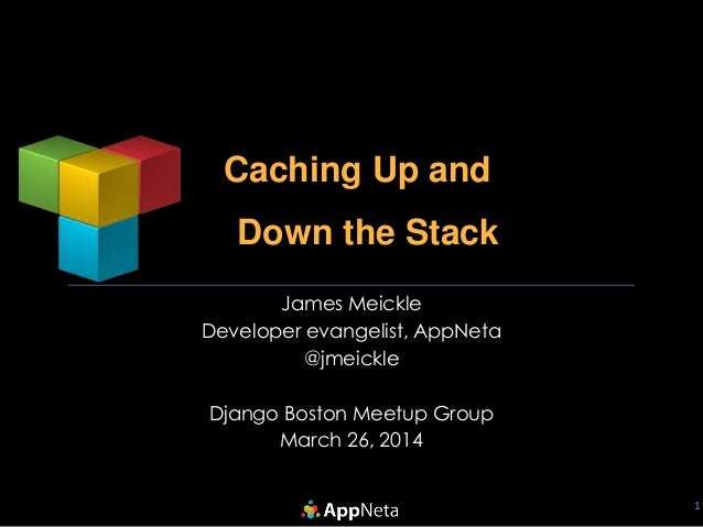 Caching Up and Down the Stack 1 James Meickle Developer evangelist, AppNeta @jmeickle Django Boston Meetup Group March 26,...