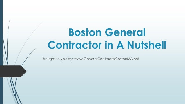 Boston General  Contractor in A NutshellBrought to you by: www.GeneralContractorBostonMA.net