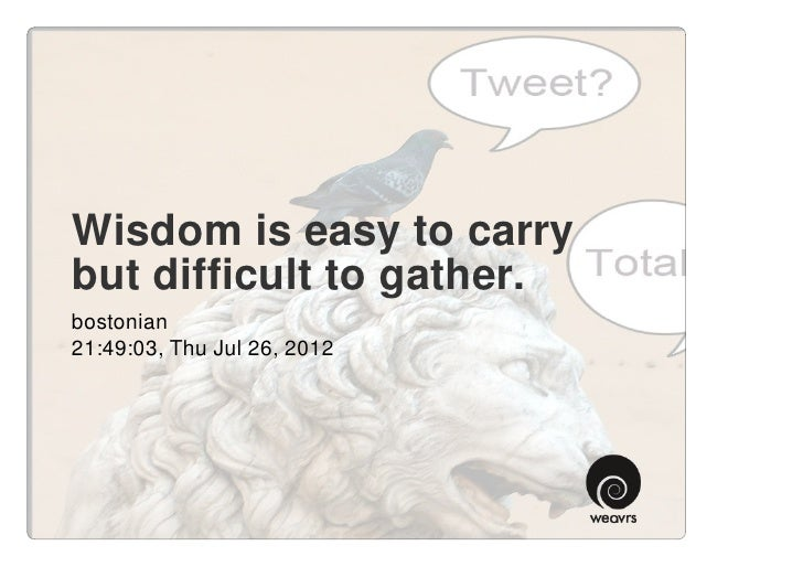 Wisdom is easy to carrybut difficult to gather.bostonian21:49:03, Thu Jul 26, 2012