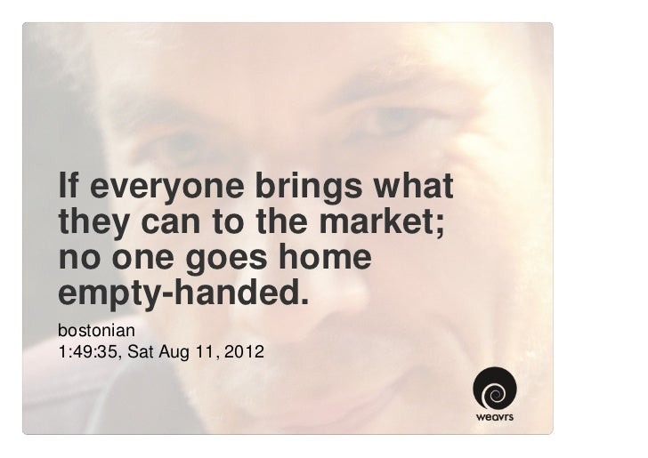 If everyone brings whatthey can to the market;no one goes homeempty-handed.bostonian1:49:35, Sat Aug 11, 2012