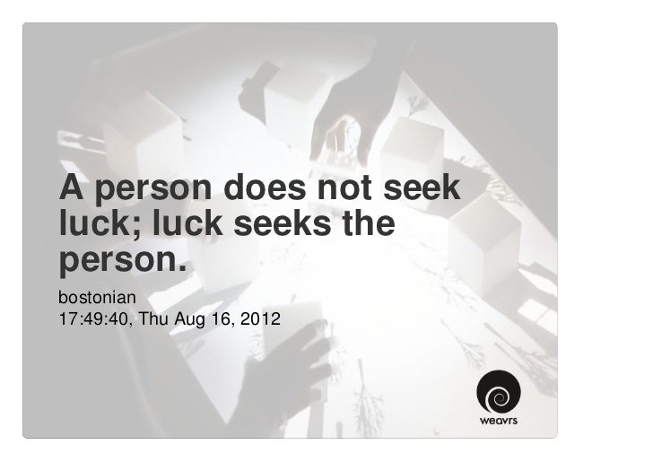 A person does not seekluck; luck seeks theperson.bostonian17:49:40, Thu Aug 16, 2012
