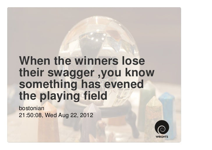 When the winners losetheir swagger ,you knowsomething has evenedthe playing fieldbostonian21:50:08, Wed Aug 22, 2012