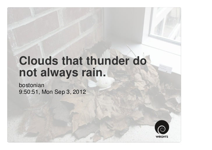 Clouds that thunder donot always rain.bostonian9:50:51, Mon Sep 3, 2012