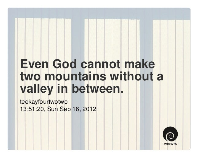 Even God cannot maketwo mountains without avalley in between.teekayfourtwotwo13:51:20, Sun Sep 16, 2012