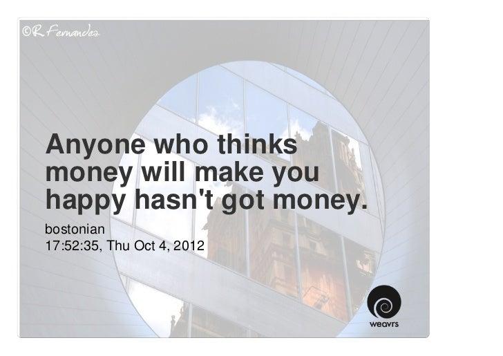 Anyone who thinksmoney will make youhappy hasnt got money.bostonian17:52:35, Thu Oct 4, 2012
