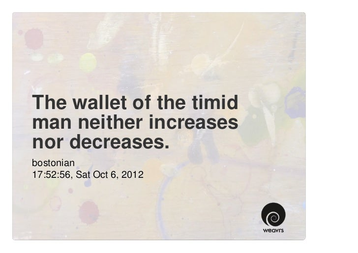 The wallet of the timidman neither increasesnor decreases.bostonian17:52:56, Sat Oct 6, 2012