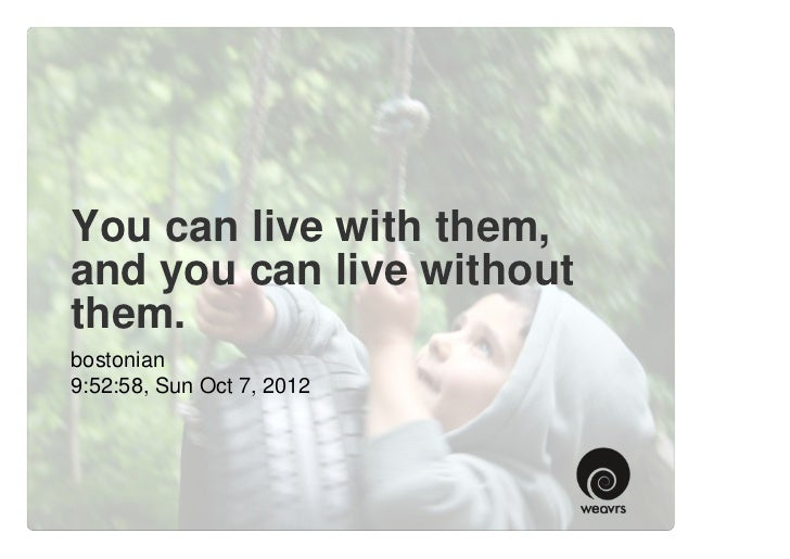 You can live with them,and you can live withoutthem.bostonian9:52:58, Sun Oct 7, 2012