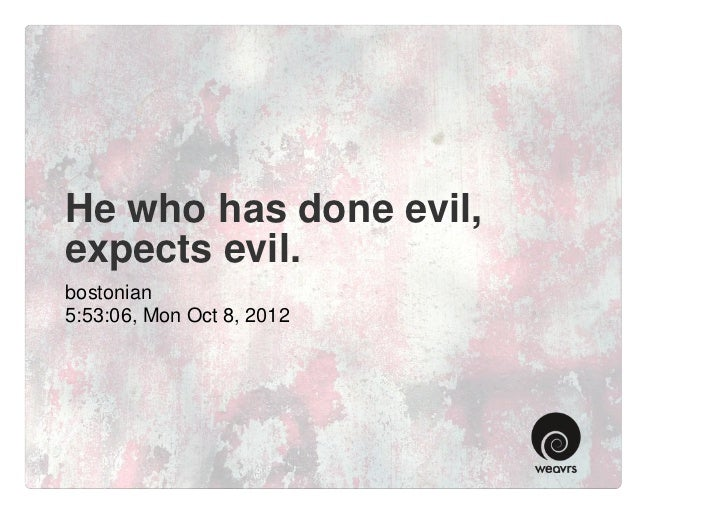 He who has done evil,expects evil.bostonian5:53:06, Mon Oct 8, 2012