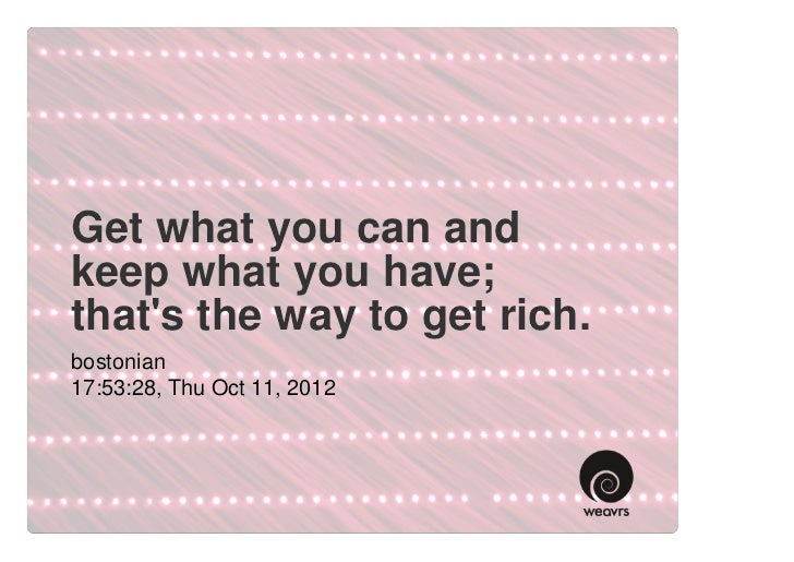Get what you can andkeep what you have;thats the way to get rich.bostonian17:53:28, Thu Oct 11, 2012