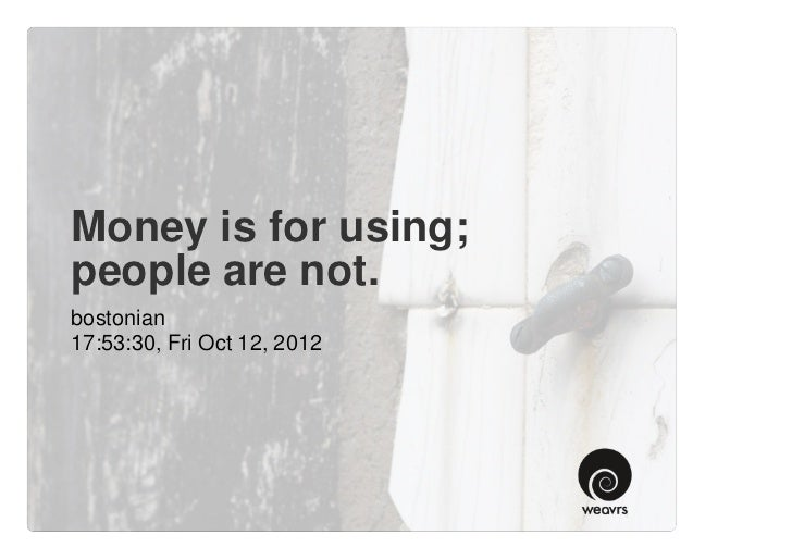 Money is for using; people are not.