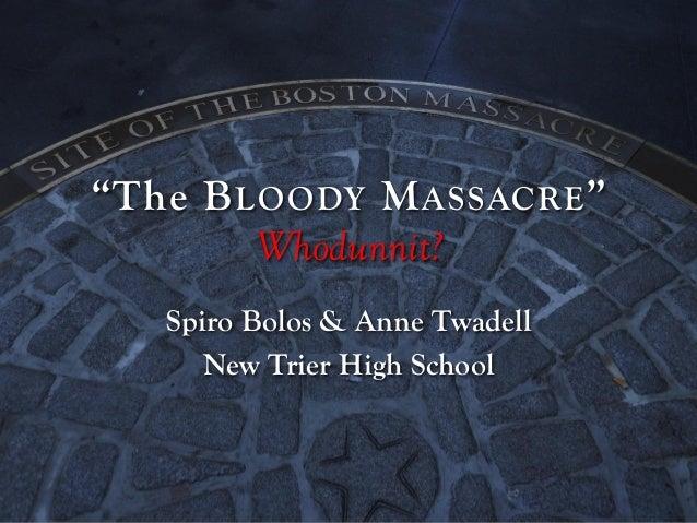 """The B LOODY M ASSACRE "" Whodunnit? Spiro Bolos & Anne Twadell New Trier High School"