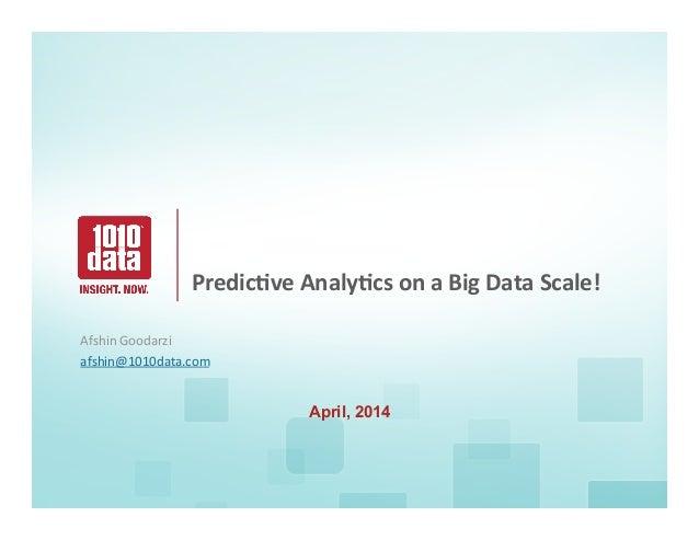 1      Predic(ve  Analy(cs  on  a  Big  Data  Scale! Afshin  Goodarzi   afshin@1010data.com      A...