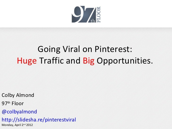 Going Viral on Pinterest:          Huge Traffic and Big Opportunities.Colby Almond97th Floor@colbyalmondhttp://slidesha.re...