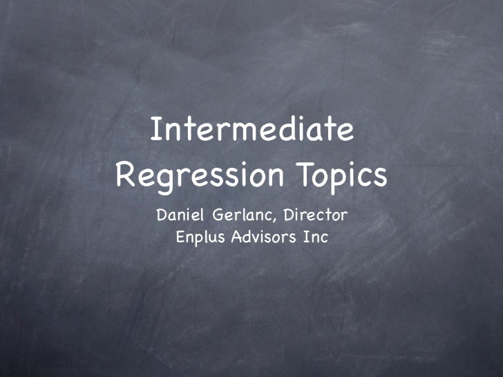 IntermediateRegression Topics  Daniel Gerlanc, Director    Enplus Advisors Inc