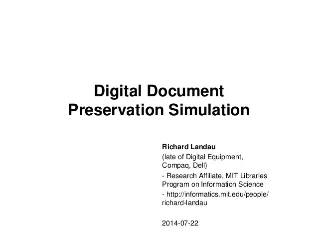 Digital Document Preservation Simulation Richard Landau (late of Digital Equipment, Compaq, Dell) - Research Affiliate, MI...