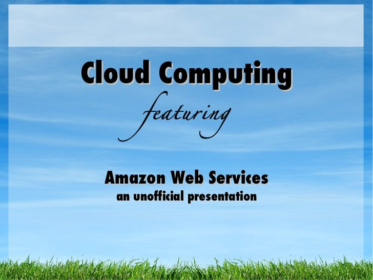 Cloud Computing featuring Amazon Web Services an unofficial presentation