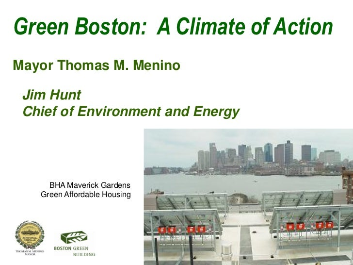 Green Boston: A Climate of ActionMayor Thomas M. Menino Jim Hunt Chief of Environment and Energy     BHA Maverick Gardens ...