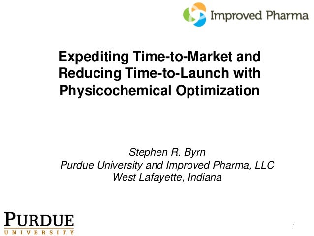 Expediting Time-to-Market andReducing Time-to-Launch withPhysicochemical Optimization             Stephen R. ByrnPurdue Un...