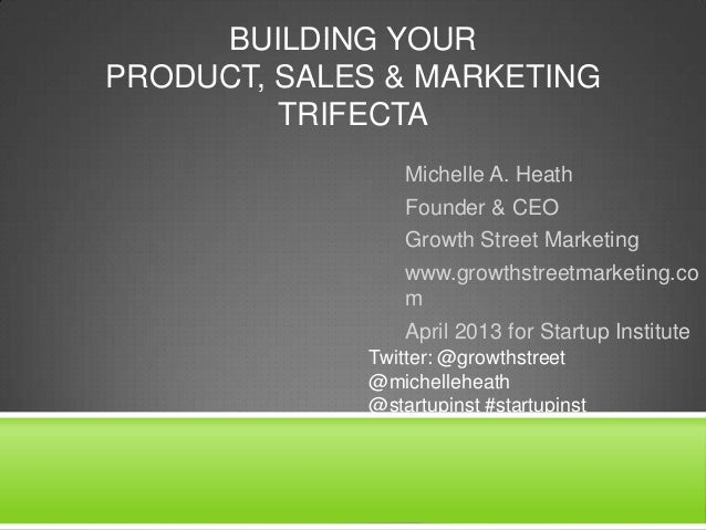 BUILDING YOUR PRODUCT, SALES & MARKETING TRIFECTA Michelle A. Heath Founder & CEO Growth Street Marketing www.growthstreet...