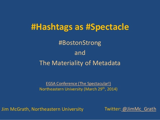 #Hashtags as #Spectacle #BostonStrong and The Materiality of Metadata Jim McGrath, Northeastern University Twitter: @JimMc...