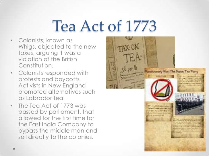 1773 tea act In december of 1773, to protest against the tea act placed by british parliament, a group of patriots(such as paul revere and samuel adams) dressed up like mohawk indians, boarded three.