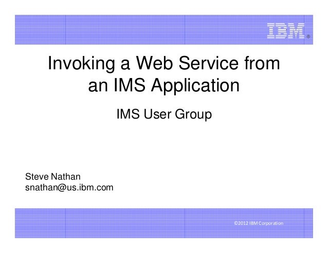 Invoking a Web Service from         an IMS Application                     IMS User GroupSteve Nathansnathan@us.ibm.com   ...