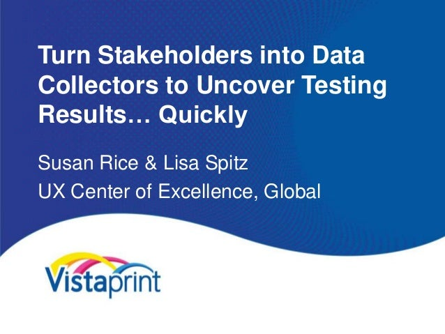 Turn Stakeholders into DataCollectors to Uncover TestingResults… QuicklySusan Rice & Lisa SpitzUX Center of Excellence, Gl...
