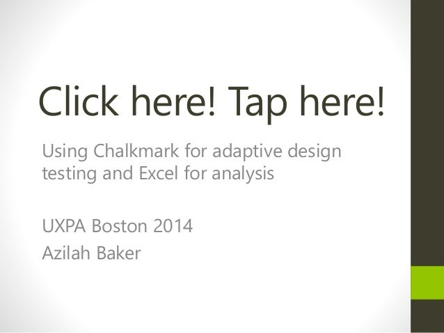 Click here! Tap here! Using Chalkmark for adaptive design testing and Excel for analysis UXPA Boston 2014 Azilah Baker