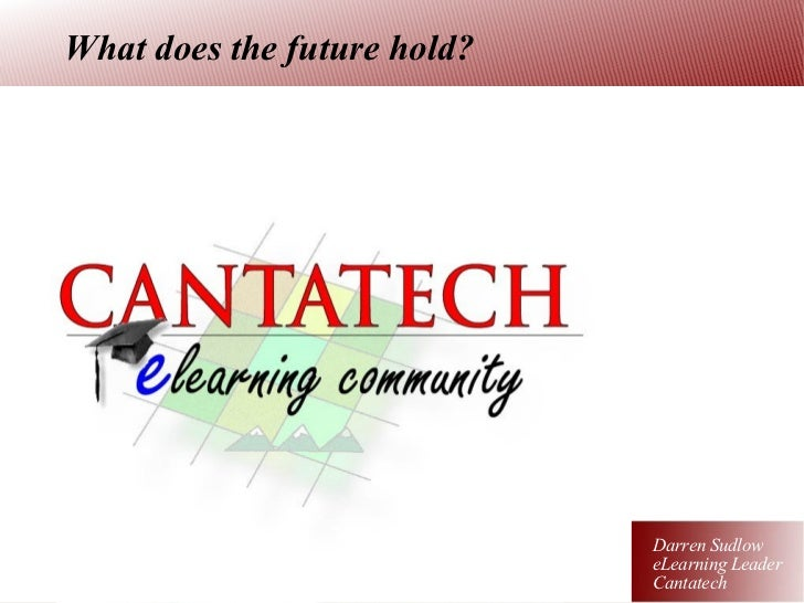 What does the future hold? Darren Sudlow eLearning Leader Cantatech