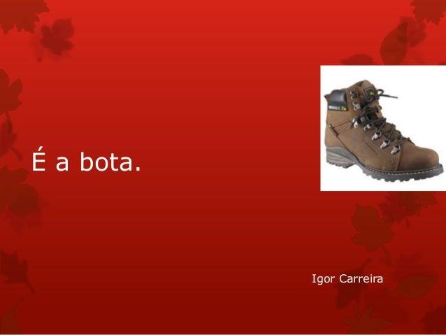 É a bota.  Igor Carreira
