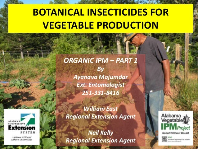 BOTANICAL INSECTICIDES FORVEGETABLE PRODUCTIONORGANIC IPM – PART 1ByAyanava MajumdarExt. Entomologist251-331-8416William E...